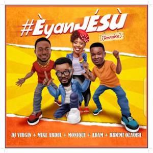 DJ Virgin ft. Mike Abdul x Monique x Adam x Bidemi Olaoba titled Eyan Jesu [Remake]