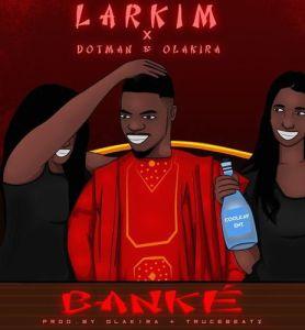 Larkim ft. Dotman, Olakira - Banke (Mp3 Download)