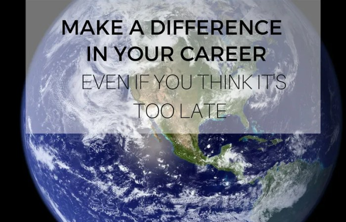 Make A Difference In Your Career – Even If You Think It's Too Late