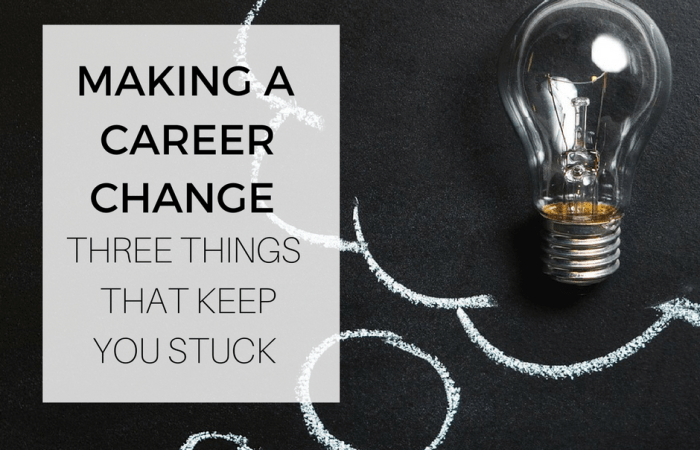 Making A Career Change: 3 Things That Keep You Stuck