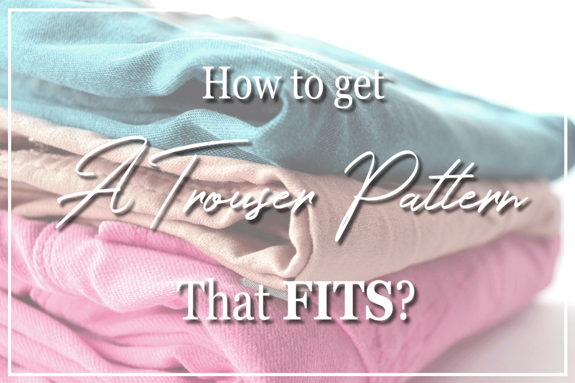 How to get a trouser pattern that fits.