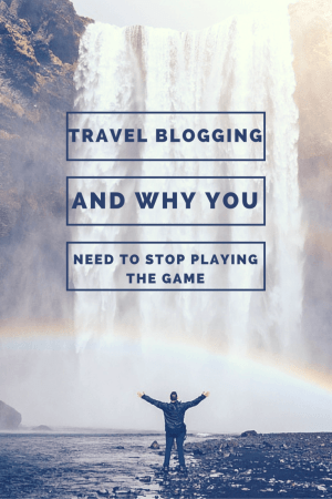 Travel blogging and why you need to stop playing the game