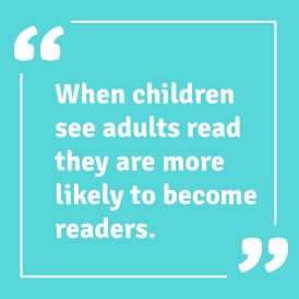 When children see adults read they are more likely to become readers.