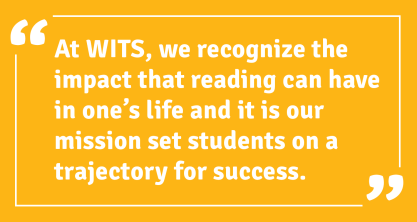 At WITS, we recognize the impact that reading can have in one's life and it is our mission set students on a trajectory for success.