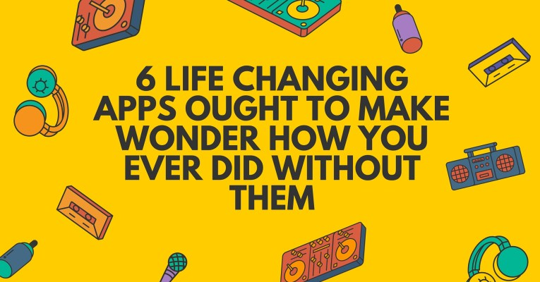 6 Life Changing Apps Ought To Make Wonder How You Ever Did Without Them