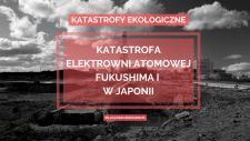 katastrofa Elektrowni Atomowej Fukushima I w Japonii