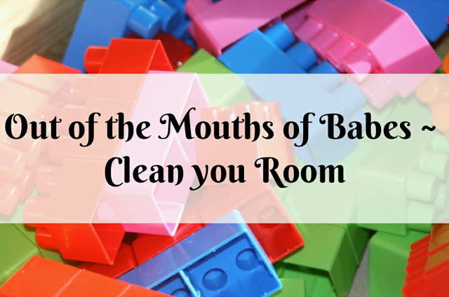 Out of the Mouths of Babes – Clean Your Room