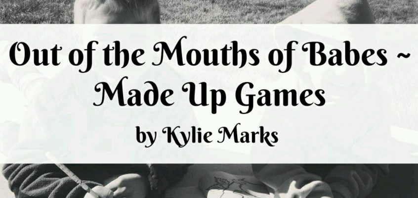 Out of the Mouths of Babes ~ Made Up Games