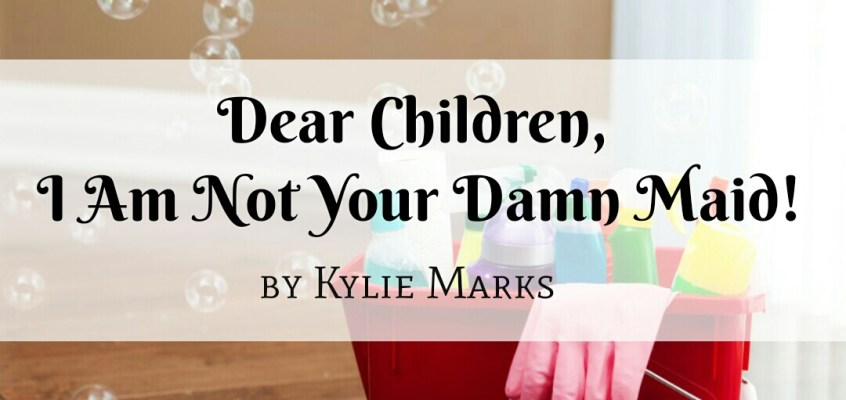 Dear Children, I Am Not Your Damn Maid