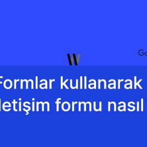 Google Formlar ile iletişim formu oluşturmak