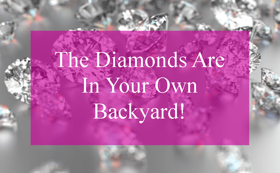 The Diamonds Are In Your Own Backyard!