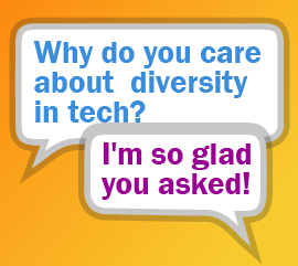 Why do I care about diversity in tech? I'm so glad you asked!