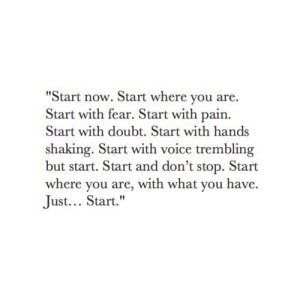 Start now. Start where you are. Start with fear. Start with pain. Start with doubt. Start with hands shaking...Just start.