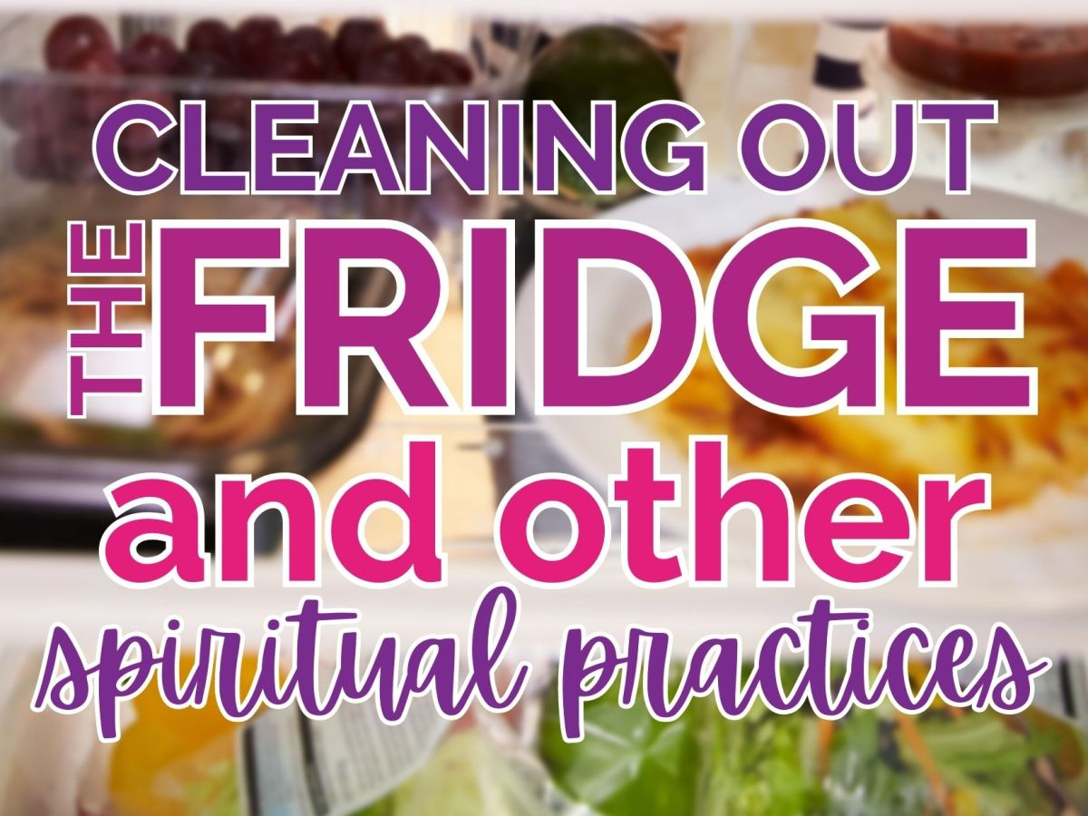 Cleaning Out the Fridge and other spiritual practices