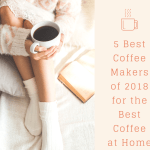 5 Best Coffee Makers of 2018 for the Best Coffee at Home