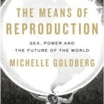Michelle Goldberg book - The Means of Reproduction