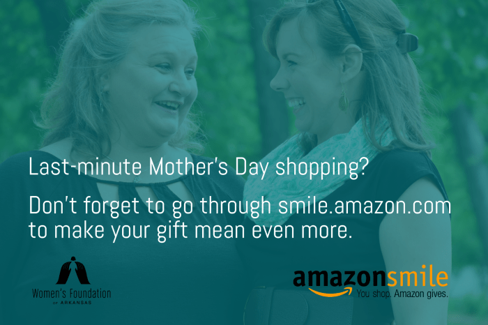 Last-minute Mother's Day shopping? Don't forget to go through smile.amazon.com to make your gift mean even more. / You can support the Women's Foundation of Arkansas through shopping with Amazon Smile.