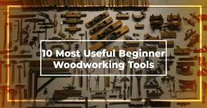 Most Useful Beginner Woodworking Tools