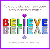 To create change in someone or yourself, never belittle BELIEVE.