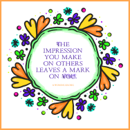 The impression you make on others leaves a mark on you.