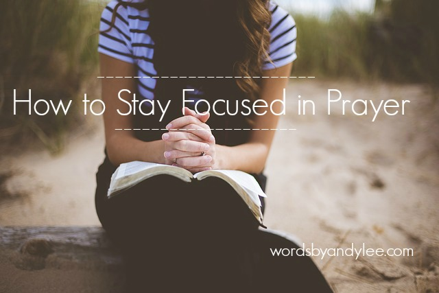 How to Stay Focused In Prayer