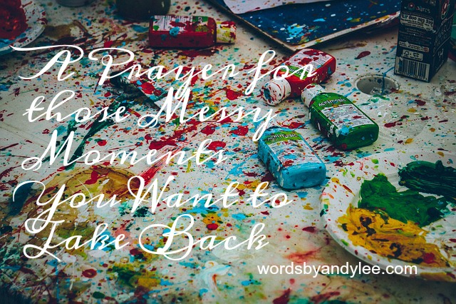 A Prayer for Those Messy Moments You Want to Take Back
