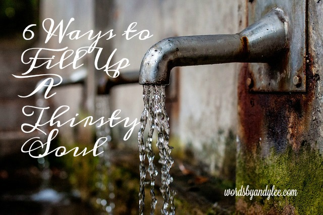 6 Ways to Fill a Thirsty Soul