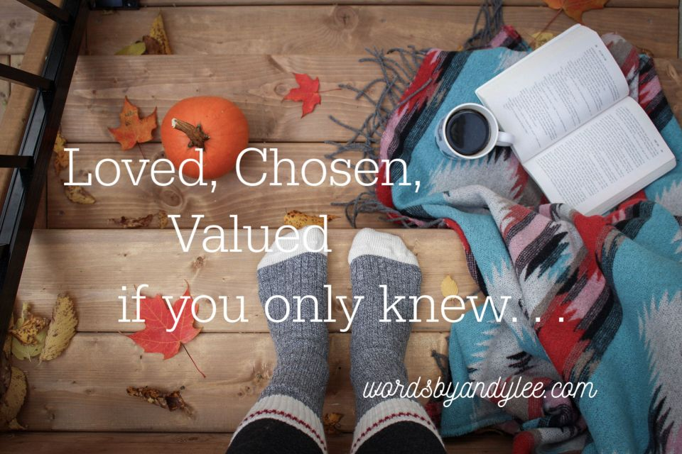 loved, chosen, valued