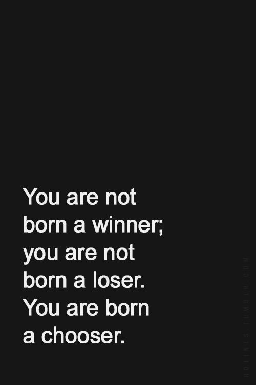 You are not born a winner; you are not born a loser. You are born a chooser.