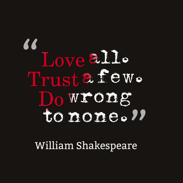 Love all. Trust a few. Do wrong to none. - William Shakespeare