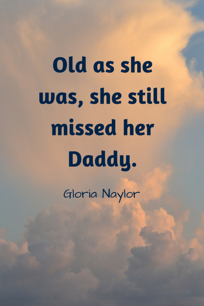 Old as she was, she still missed her Daddy. - Gloria Naylor
