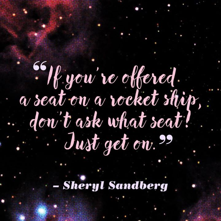 If you're offered a seat on a rocket ship, don't ask what seat! Just get on. - Sheryl Sandberg