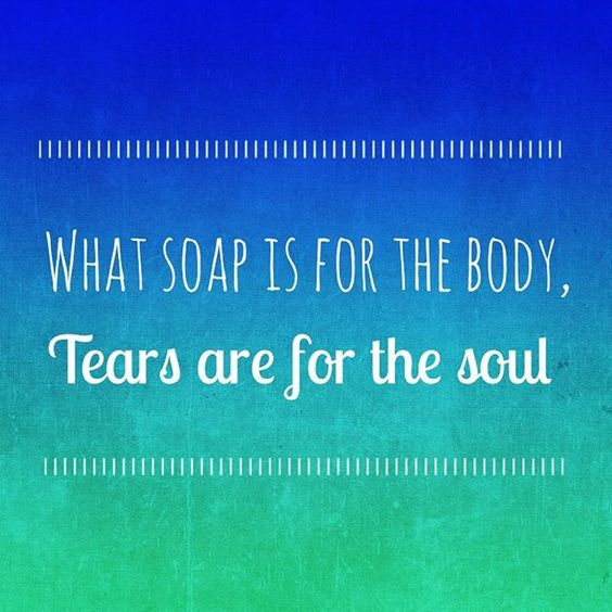 What soap is for the body, tears are for the soul.