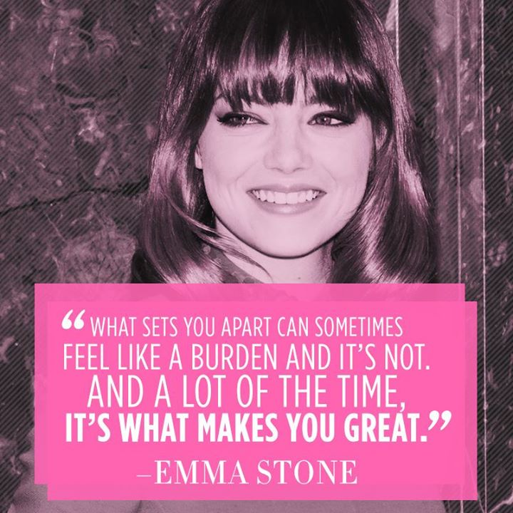 What sets you apart can sometimes feel like a burden and it's not. And a lot of the time, it's what makes you great. - Emma Stone
