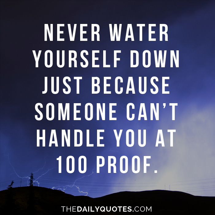 Never water yourself down just because someone can't handle you at 100 proof.