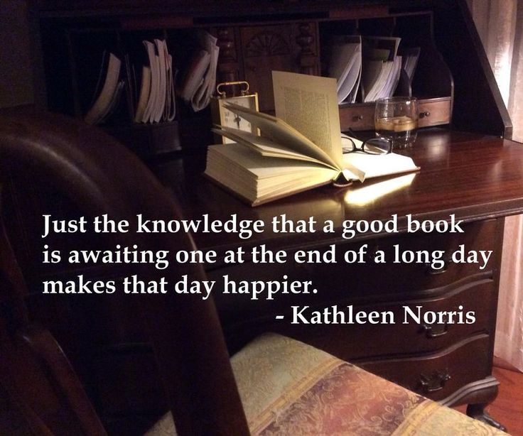 Just the knowledge that a good book is awaiting one at the end of a long day makes that day happier. - Kathleen Norris