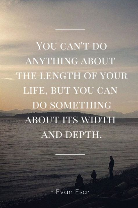You can't do anything about the length of your life, but you can do something about its width and depth. – Evan Esar