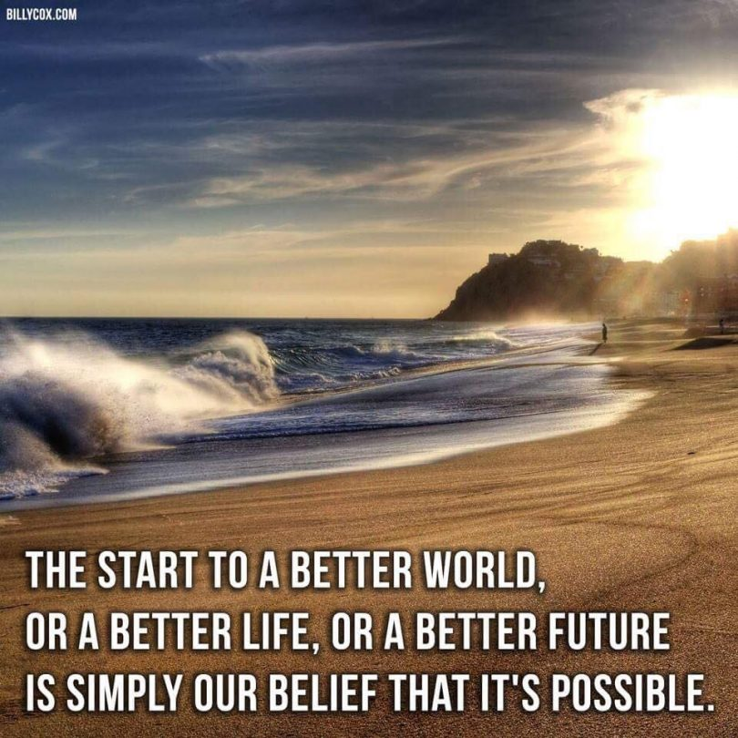 The start to a better world, or a better life, or a better future is simply our belief that it's possible.
