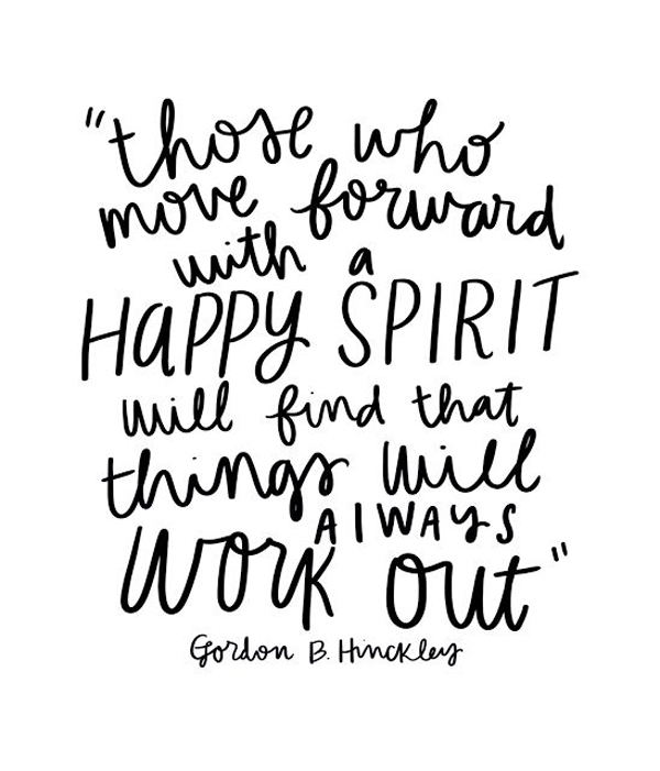 Those who move forward with a happy spirit will find that things will always work out. - Gordon B. Hinckley