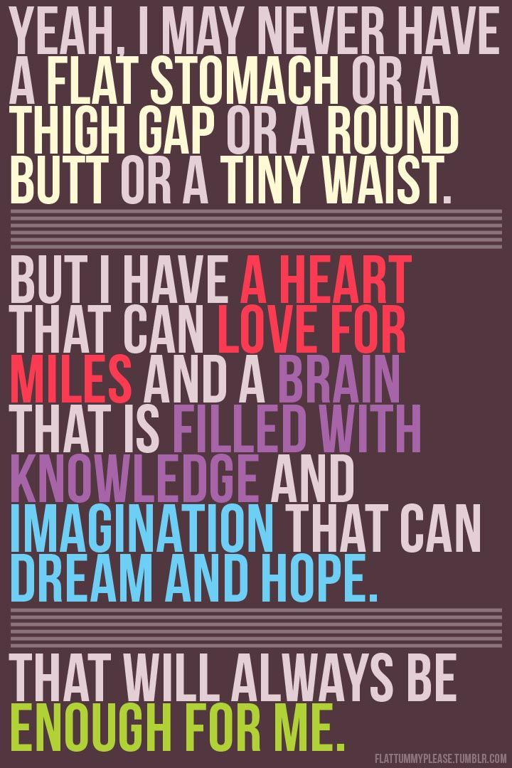 Yeah, I may never have a flat stomach or a thigh gap or a round butt or a tiny waist. But i have a heart that can love for miles and a brain that is filled with knowledge and imagination that can dream and hope. That will always be enough for me.