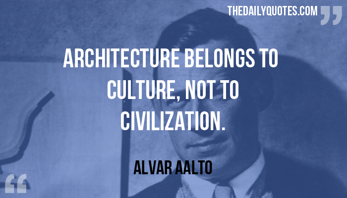 Architecture belongs to culture, not to civilization. - Alvar Aalto