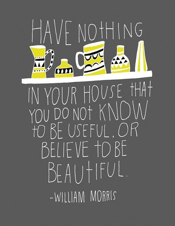 Have nothing in your house that you do not know to be useful, or believe to be beautiful. - William Morris