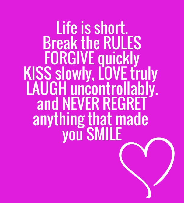 Life is short. Break the rules, forgive quickly, kiss slowly, love truly, laugh uncontrollably. And never regret anything that made you smile.