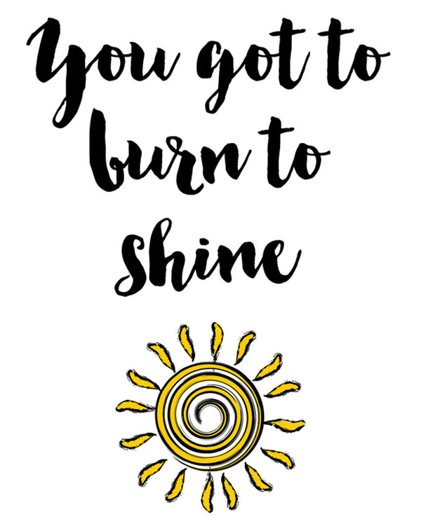 You got to burn to shine.