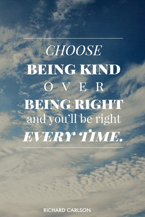 Choose being kind over being right and you'll be right every time. - Richard Carlson