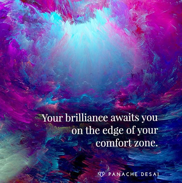 Your brilliance awaits you on the edge of your comfort zone.