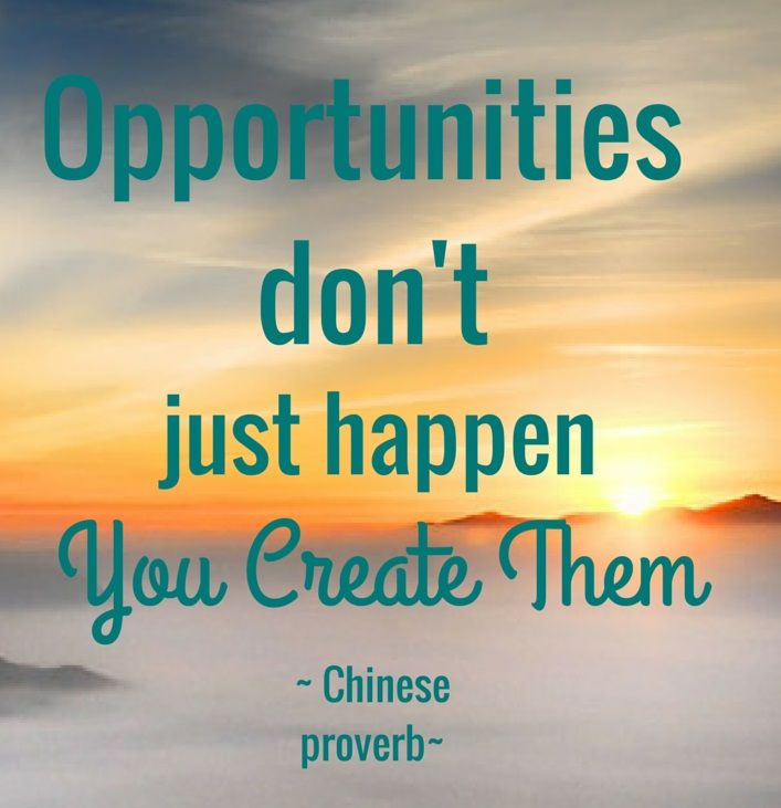 Opportunities don't just happen, you create them. - Chinese Proverb