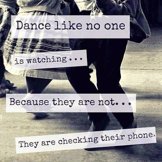 Dance like no one is watching... because they are not, they are checking their phone.