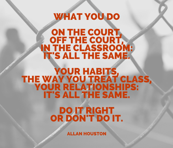 What you do on the court, off the court, in the classroom: it's all the same. Your habits, the way you treat class, your relationships: it's all the same. Do it right or don't do it. - Allan Houston