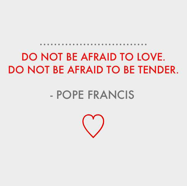 Do not be afraid to love. Do not be afraid to be tender. - Pope Francis